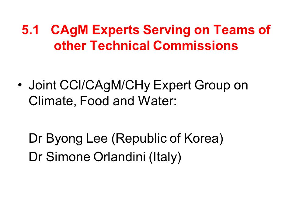 5.1 CAgM Experts Serving on Teams of other Technical Commissions Joint CCl/CAgM/CHy Expert Group on Climate, Food and Water: Dr Byong Lee (Republic of Korea) Dr Simone Orlandini (Italy)