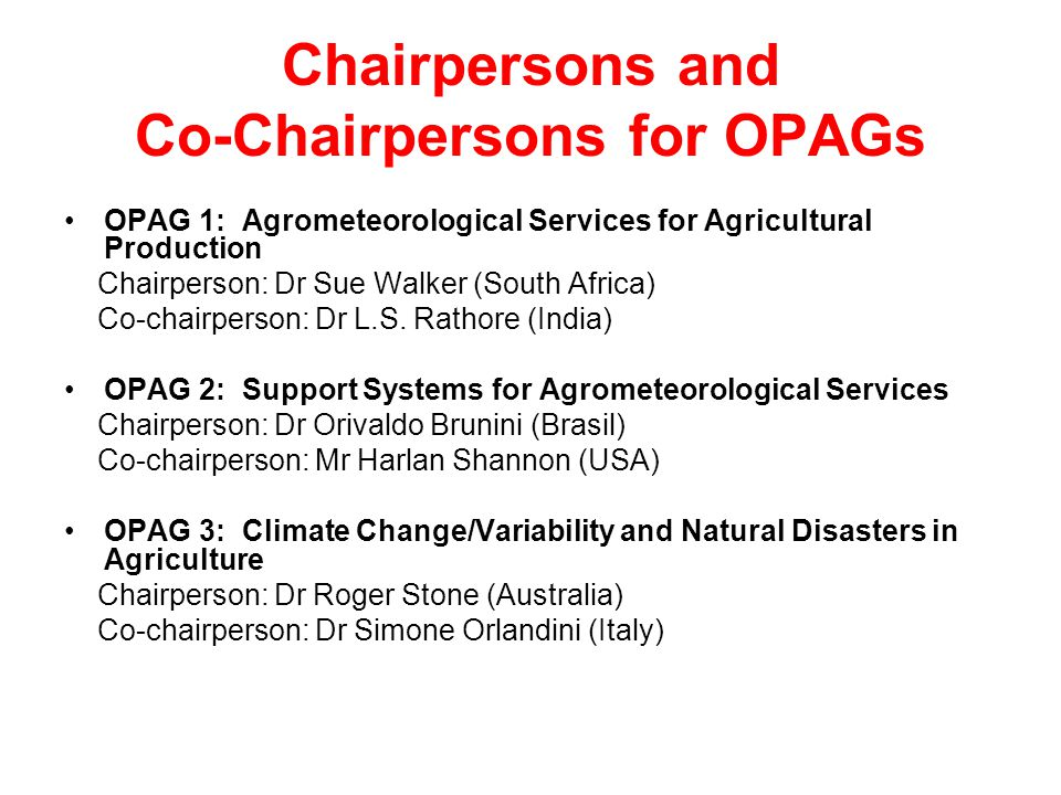 Chairpersons and Co-Chairpersons for OPAGs OPAG 1: Agrometeorological Services for Agricultural Production Chairperson: Dr Sue Walker (South Africa) Co-chairperson: Dr L.S.