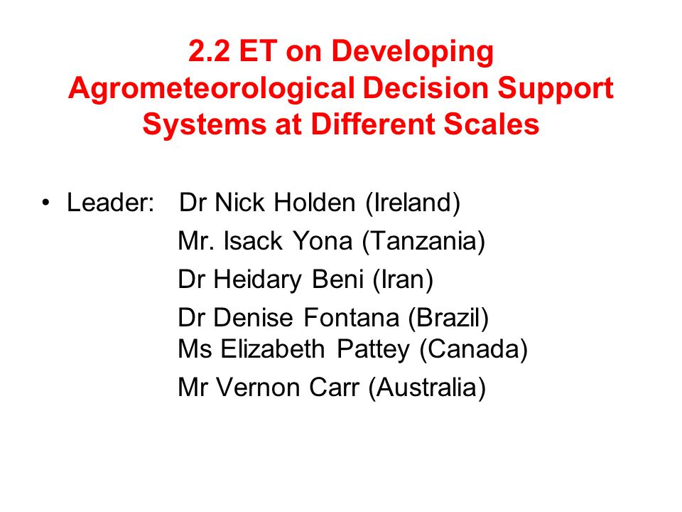 2.2 ET on Developing Agrometeorological Decision Support Systems at Different Scales Leader: Dr Nick Holden (Ireland) Mr.
