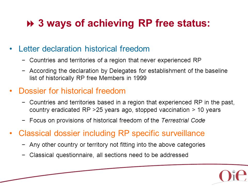  3 ways of achieving RP free status: Letter declaration historical freedom −Countries and territories of a region that never experienced RP −According the declaration by Delegates for establishment of the baseline list of historically RP free Members in 1999 Dossier for historical freedom −Countries and territories based in a region that experienced RP in the past, country eradicated RP >25 years ago, stopped vaccination > 10 years −Focus on provisions of historical freedom of the Terrestrial Code Classical dossier including RP specific surveillance −Any other country or territory not fitting into the above categories −Classical questionnaire, all sections need to be addressed