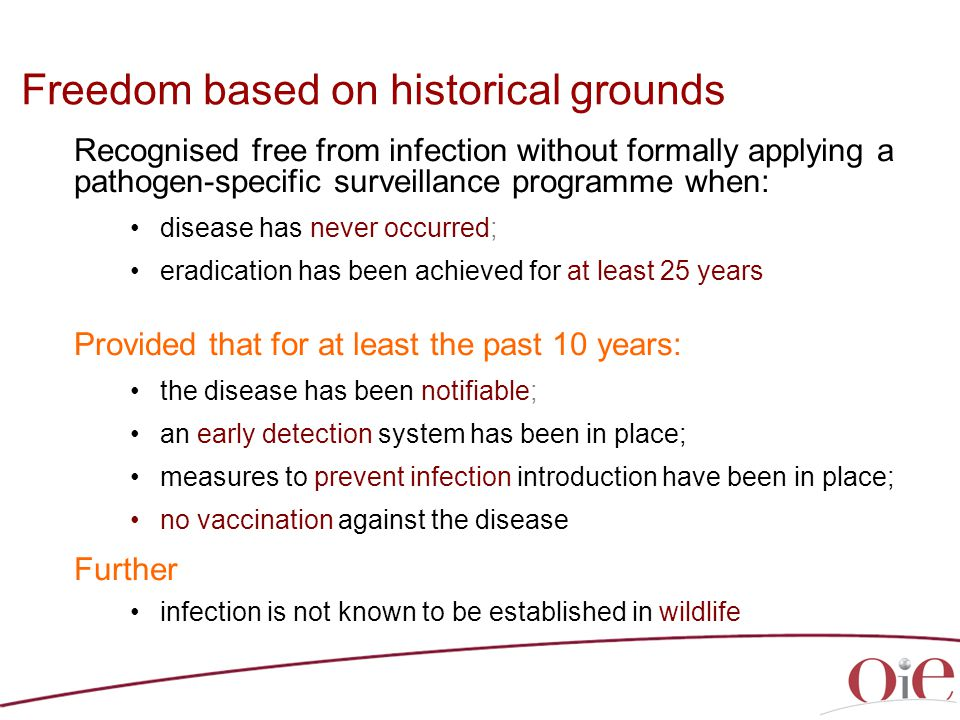 Freedom based on historical grounds Recognised free from infection without formally applying a pathogen-specific surveillance programme when: disease has never occurred; eradication has been achieved for at least 25 years Provided that for at least the past 10 years: the disease has been notifiable; an early detection system has been in place; measures to prevent infection introduction have been in place; no vaccination against the disease Further infection is not known to be established in wildlife