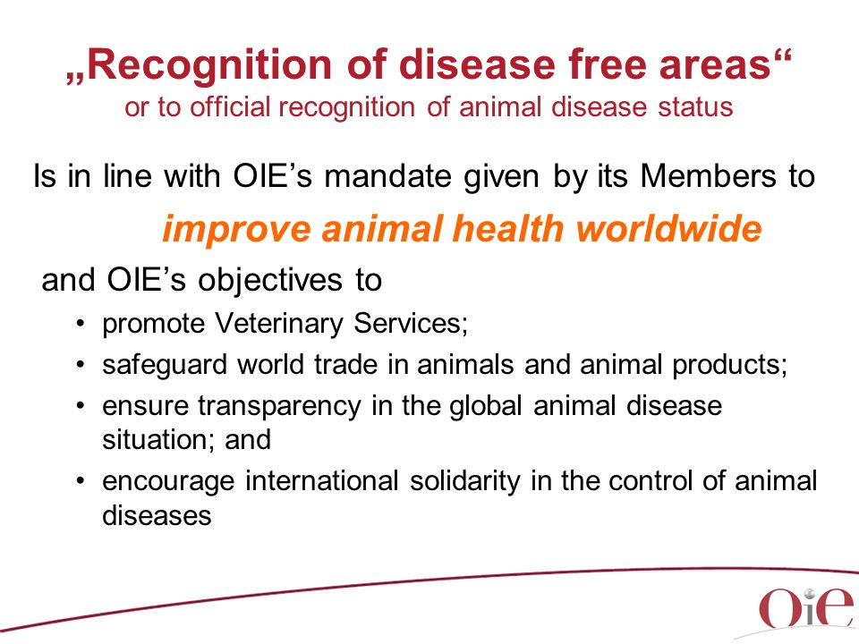"""Recognition of disease free areas or to official recognition of animal disease status Is in line with OIE's mandate given by its Members to improve animal health worldwide and OIE's objectives to promote Veterinary Services; safeguard world trade in animals and animal products; ensure transparency in the global animal disease situation; and encourage international solidarity in the control of animal diseases"