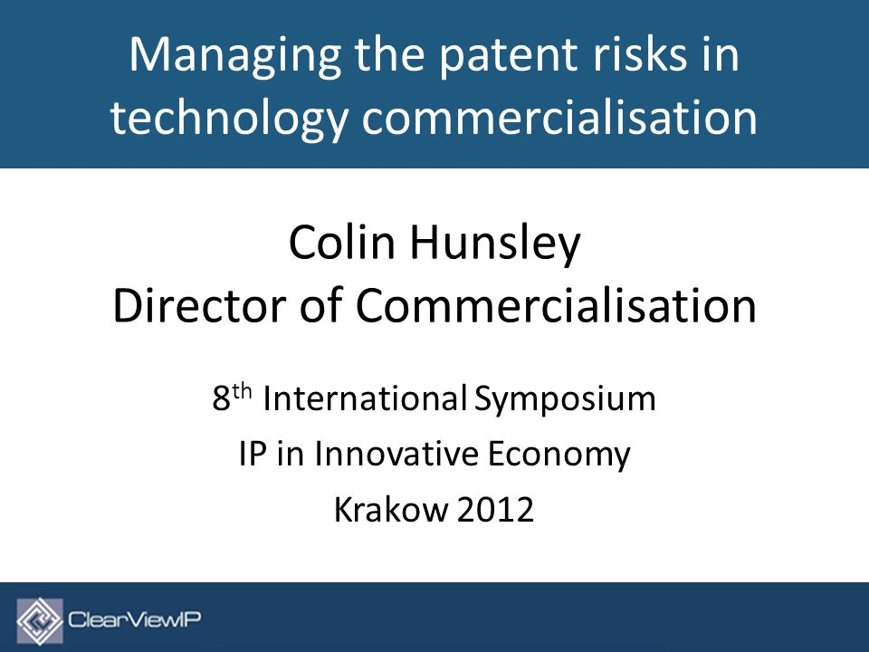 Colin Hunsley Director of Commercialisation 8 th International Symposium IP in Innovative Economy Krakow 2012 © ClearViewIP Ltd 2012.