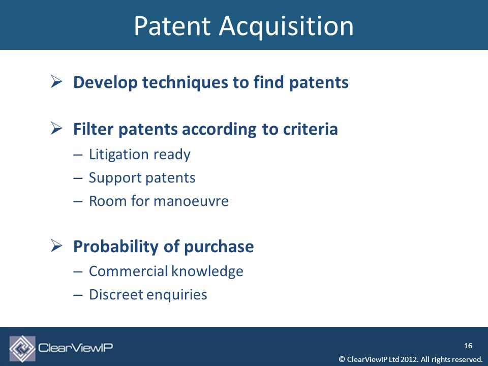  Develop techniques to find patents  Filter patents according to criteria – Litigation ready – Support patents – Room for manoeuvre  Probability of purchase – Commercial knowledge – Discreet enquiries Patent Acquisition © ClearViewIP Ltd 2012.