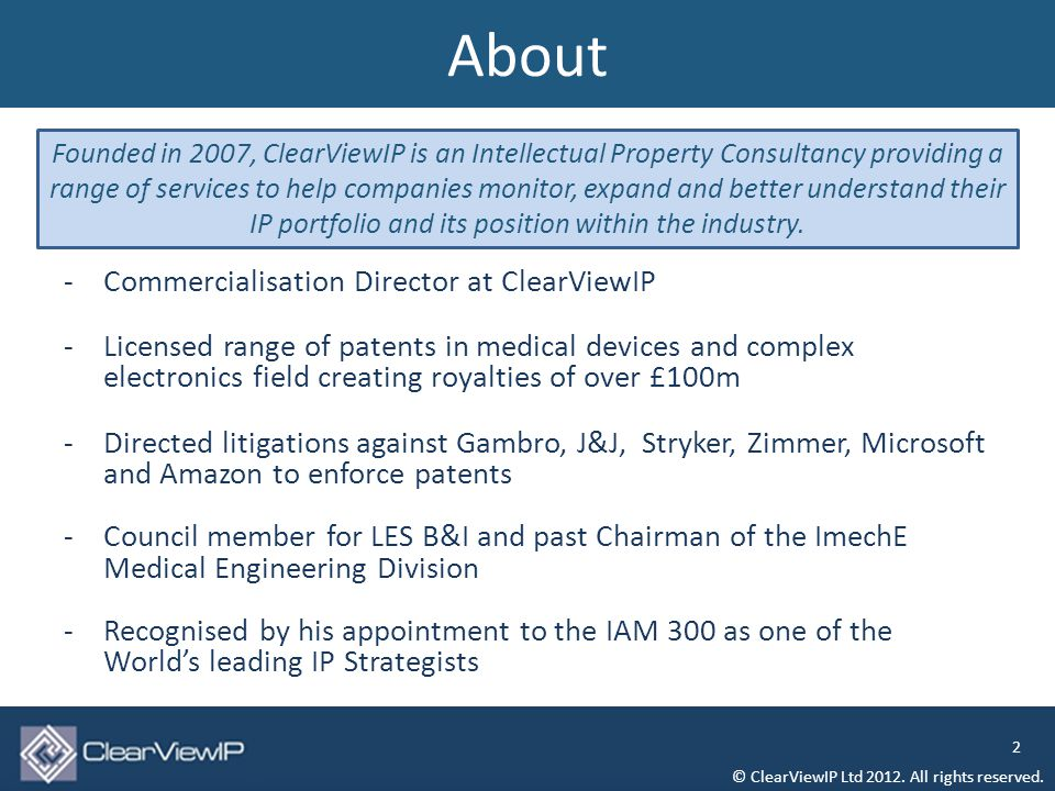 -Commercialisation Director at ClearViewIP -Licensed range of patents in medical devices and complex electronics field creating royalties of over £100m -Directed litigations against Gambro, J&J, Stryker, Zimmer, Microsoft and Amazon to enforce patents -Council member for LES B&I and past Chairman of the ImechE Medical Engineering Division -Recognised by his appointment to the IAM 300 as one of the World's leading IP Strategists About © ClearViewIP Ltd 2012.