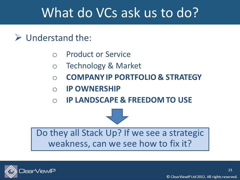  Understand the: o Product or Service o Technology & Market o COMPANY IP PORTFOLIO & STRATEGY o IP OWNERSHIP o IP LANDSCAPE & FREEDOM TO USE Do they all Stack Up.