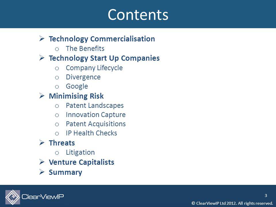  Technology Commercialisation o The Benefits  Technology Start Up Companies o Company Lifecycle o Divergence o Google  Minimising Risk o Patent Landscapes o Innovation Capture o Patent Acquisitions o IP Health Checks  Threats o Litigation  Venture Capitalists  Summary Contents © ClearViewIP Ltd 2012.