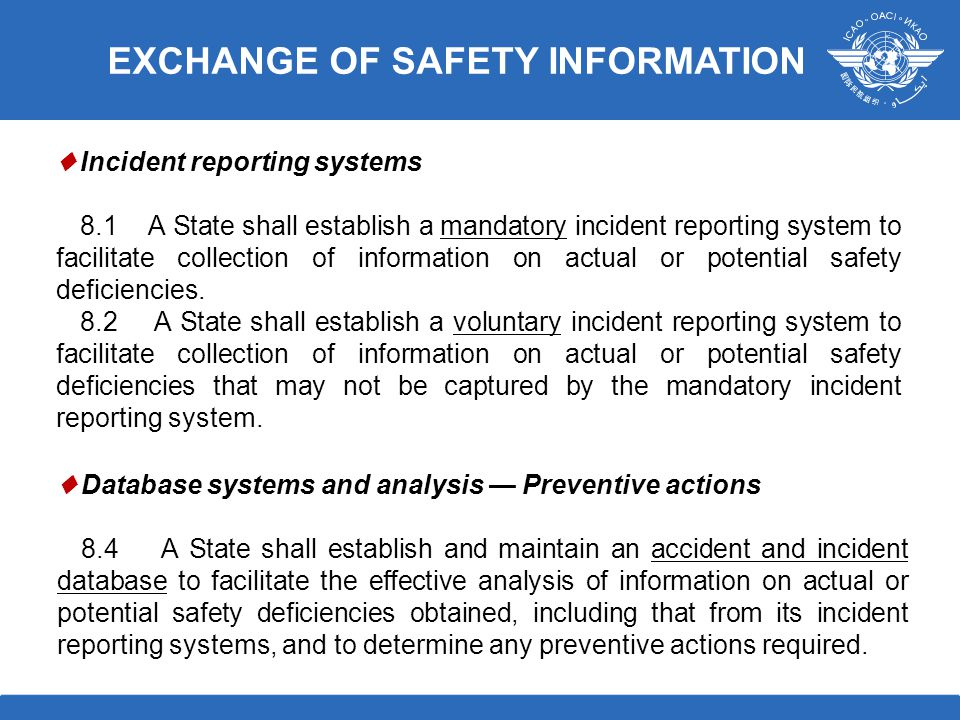 ♦ Incident reporting systems 8.1 A State shall establish a mandatory incident reporting system to facilitate collection of information on actual or potential safety deficiencies.