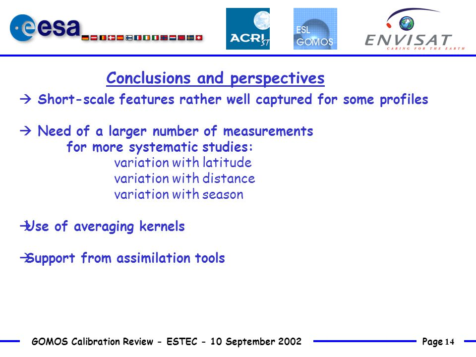Page 14 GOMOS Calibration Review - ESTEC - 10 September 2002  Short-scale features rather well captured for some profiles  Need of a larger number of measurements for more systematic studies: variation with latitude variation with distance variation with season  Use of averaging kernels  Support from assimilation tools Conclusions and perspectives