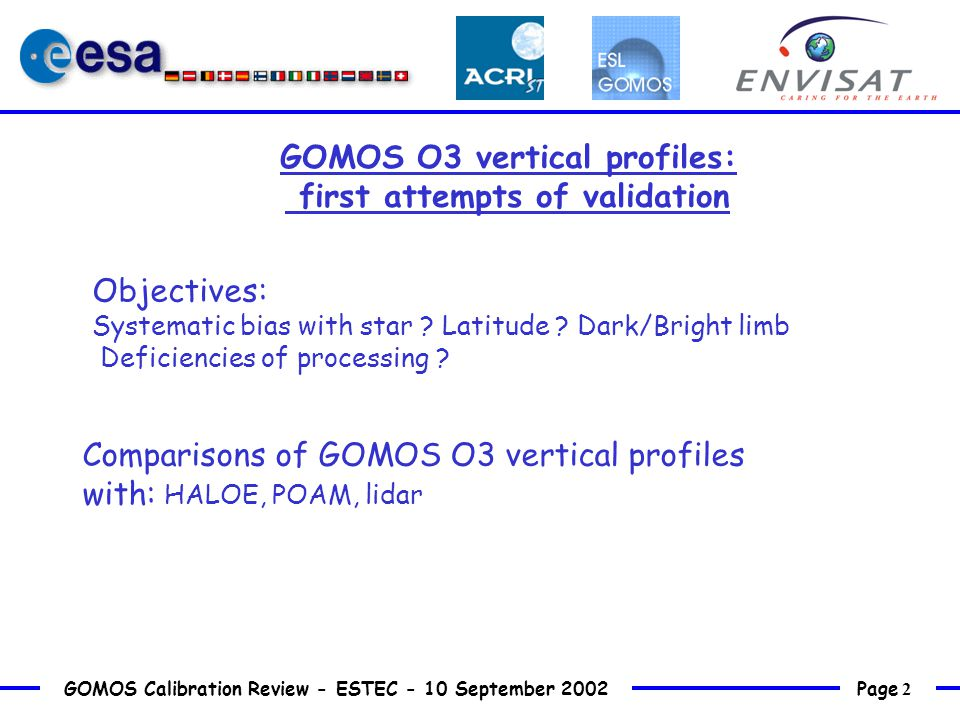 Page 2 GOMOS Calibration Review - ESTEC - 10 September 2002 GOMOS O3 vertical profiles: first attempts of validation Comparisons of GOMOS O3 vertical profiles with: HALOE, POAM, lidar Objectives: Systematic bias with star .