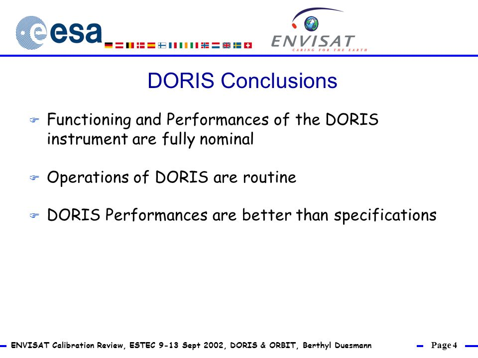 Page 4 ENVISAT Calibration Review, ESTEC 9-13 Sept 2002, DORIS & ORBIT, Berthyl Duesmann F Functioning and Performances of the DORIS instrument are fully nominal F Operations of DORIS are routine F DORIS Performances are better than specifications DORIS Conclusions