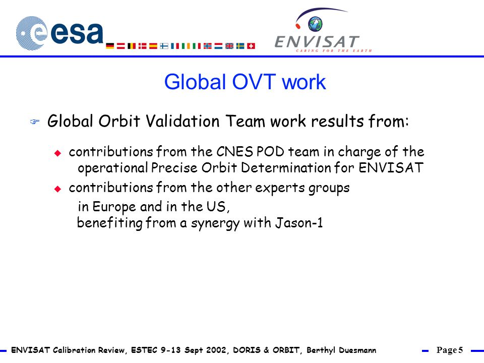 Page 5 ENVISAT Calibration Review, ESTEC 9-13 Sept 2002, DORIS & ORBIT, Berthyl Duesmann F Global Orbit Validation Team work results from: u contributions from the CNES POD team in charge of the operational Precise Orbit Determination for ENVISAT u contributions from the other experts groups in Europe and in the US, benefiting from a synergy with Jason-1 Global OVT work