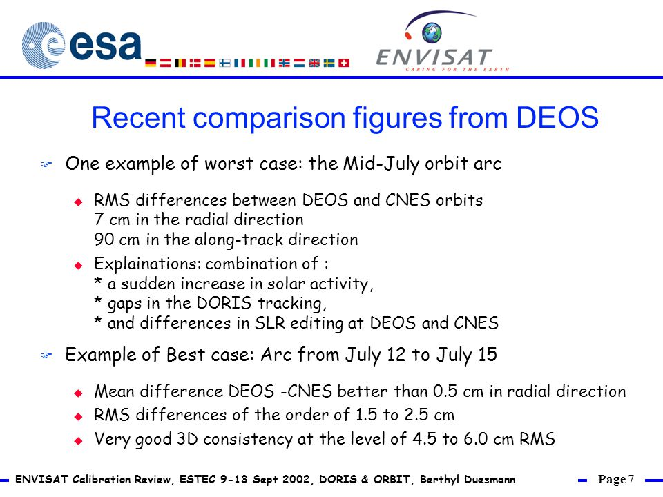 Page 7 ENVISAT Calibration Review, ESTEC 9-13 Sept 2002, DORIS & ORBIT, Berthyl Duesmann F One example of worst case: the Mid-July orbit arc u RMS differences between DEOS and CNES orbits 7 cm in the radial direction 90 cm in the along-track direction u Explainations: combination of : * a sudden increase in solar activity, * gaps in the DORIS tracking, * and differences in SLR editing at DEOS and CNES F Example of Best case: Arc from July 12 to July 15 u Mean difference DEOS -CNES better than 0.5 cm in radial direction u RMS differences of the order of 1.5 to 2.5 cm u Very good 3D consistency at the level of 4.5 to 6.0 cm RMS Recent comparison figures from DEOS
