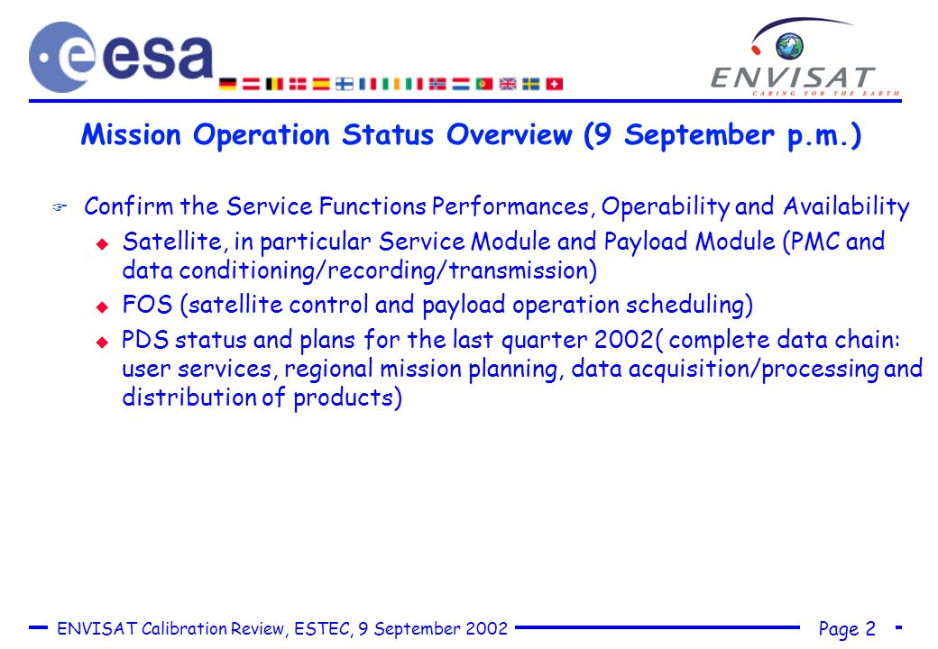 Page 2 ENVISAT Calibration Review, ESTEC, 9 September 2002 Mission Operation Status Overview (9 September p.m.) F Confirm the Service Functions Performances, Operability and Availability u Satellite, in particular Service Module and Payload Module (PMC and data conditioning/recording/transmission) u FOS (satellite control and payload operation scheduling) u PDS status and plans for the last quarter 2002( complete data chain: user services, regional mission planning, data acquisition/processing and distribution of products)