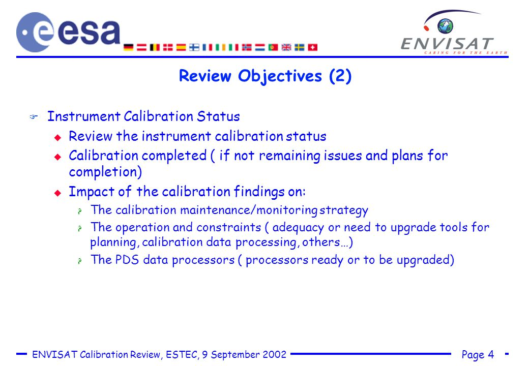 Page 4 ENVISAT Calibration Review, ESTEC, 9 September 2002 Review Objectives (2) F Instrument Calibration Status u Review the instrument calibration status u Calibration completed ( if not remaining issues and plans for completion) u Impact of the calibration findings on: H The calibration maintenance/monitoring strategy H The operation and constraints ( adequacy or need to upgrade tools for planning, calibration data processing, others…) H The PDS data processors ( processors ready or to be upgraded)