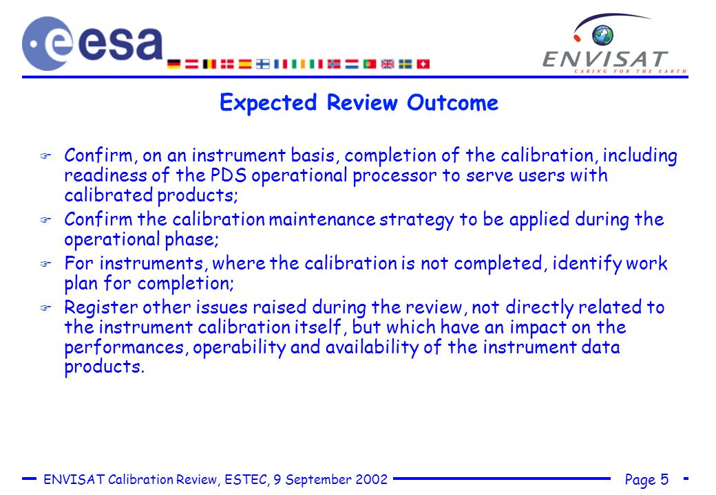 Page 5 ENVISAT Calibration Review, ESTEC, 9 September 2002 Expected Review Outcome F Confirm, on an instrument basis, completion of the calibration, including readiness of the PDS operational processor to serve users with calibrated products; F Confirm the calibration maintenance strategy to be applied during the operational phase; F For instruments, where the calibration is not completed, identify work plan for completion; F Register other issues raised during the review, not directly related to the instrument calibration itself, but which have an impact on the performances, operability and availability of the instrument data products.