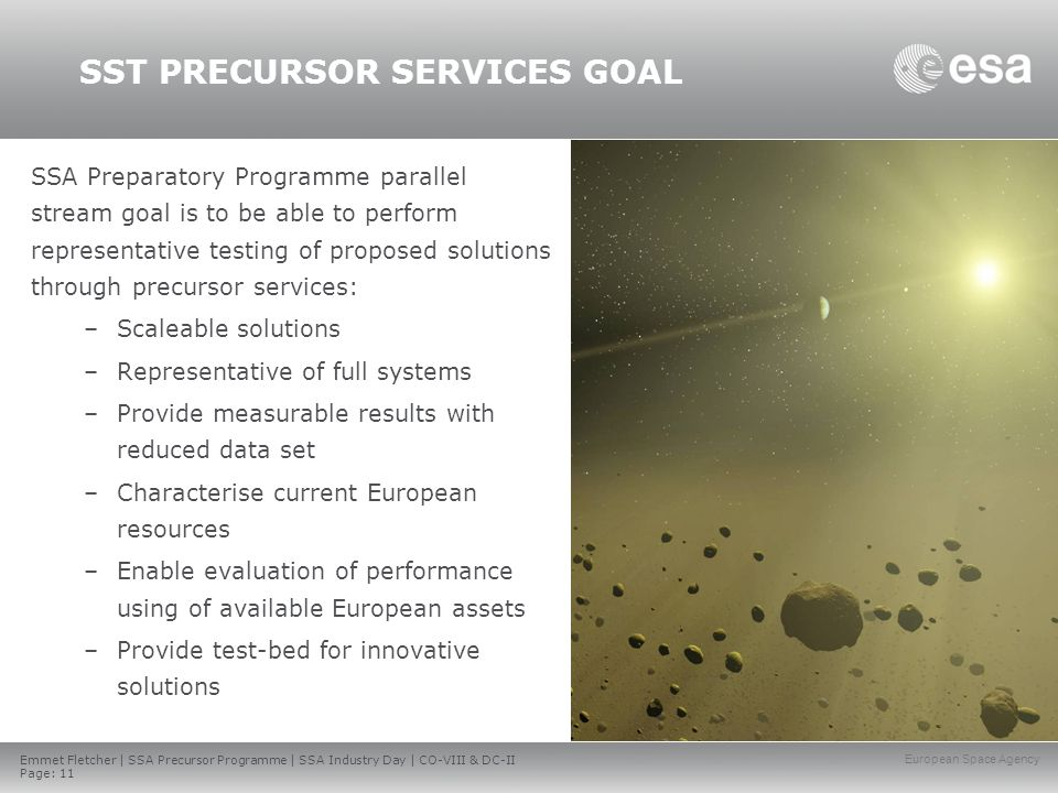 Emmet Fletcher | SSA Precursor Programme | SSA Industry Day | CO-VIII & DC-II Page: 11 European Space Agency SSA Preparatory Programme parallel stream goal is to be able to perform representative testing of proposed solutions through precursor services: –Scaleable solutions –Representative of full systems –Provide measurable results with reduced data set –Characterise current European resources –Enable evaluation of performance using of available European assets –Provide test-bed for innovative solutions SST PRECURSOR SERVICES GOAL
