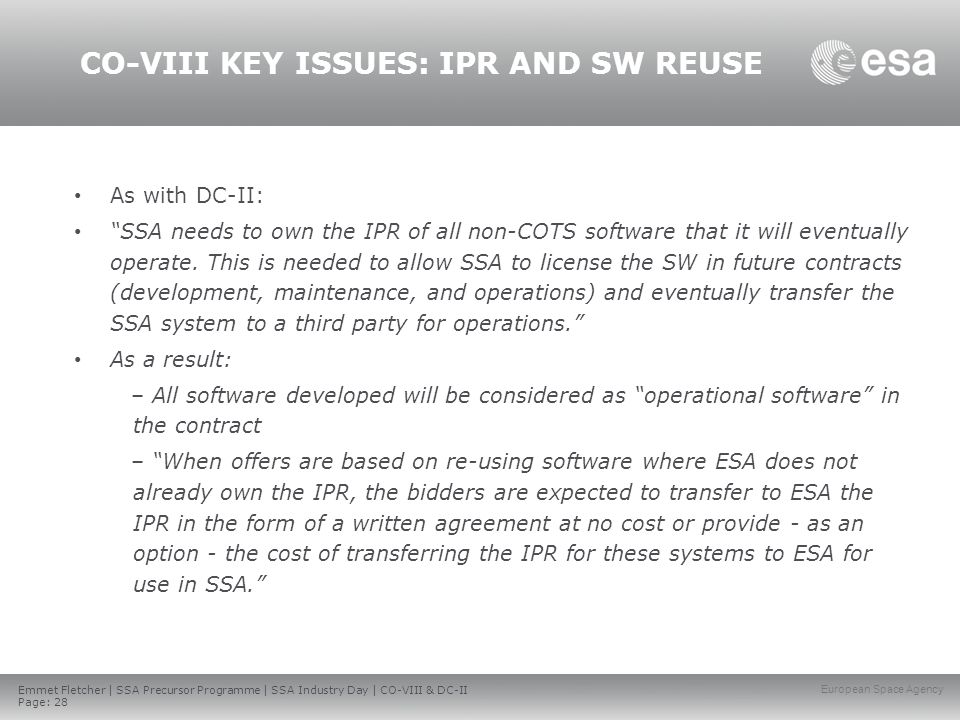 Emmet Fletcher | SSA Precursor Programme | SSA Industry Day | CO-VIII & DC-II Page: 28 European Space Agency CO-VIII KEY ISSUES: IPR AND SW REUSE As with DC-II: SSA needs to own the IPR of all non-COTS software that it will eventually operate.