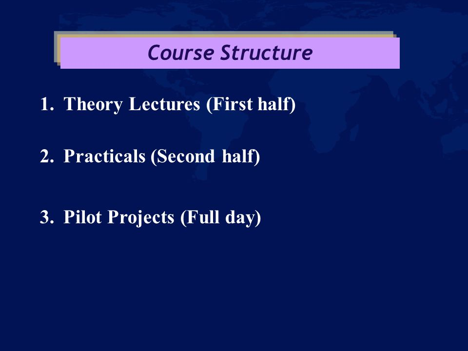 1.Theory Lectures (First half) 2.Practicals (Second half) 3.Pilot Projects (Full day) Course Structure
