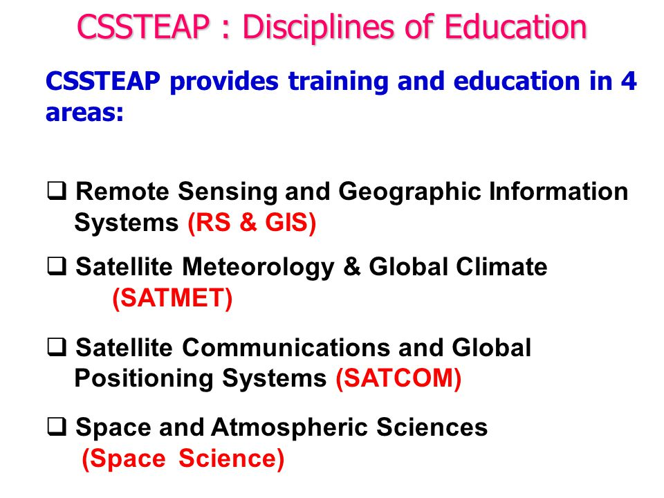 CSSTEAP provides training and education in 4 areas:  Remote Sensing and Geographic Information Systems (RS & GIS)  Satellite Meteorology & Global Climate (SATMET)  Satellite Communications and Global Positioning Systems (SATCOM)  Space and Atmospheric Sciences (Space Science) CSSTEAP : Disciplines of Education