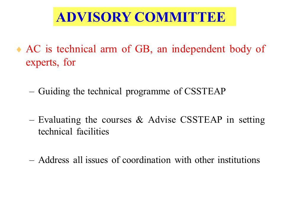 ADVISORY COMMITTEE  AC is technical arm of GB, an independent body of experts, for –Guiding the technical programme of CSSTEAP –Evaluating the course