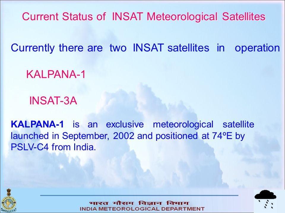 Current Status of INSAT Meteorological Satellites Currently there are two INSAT satellites in operation KALPANA-1 INSAT-3A KALPANA-1 is an exclusive m