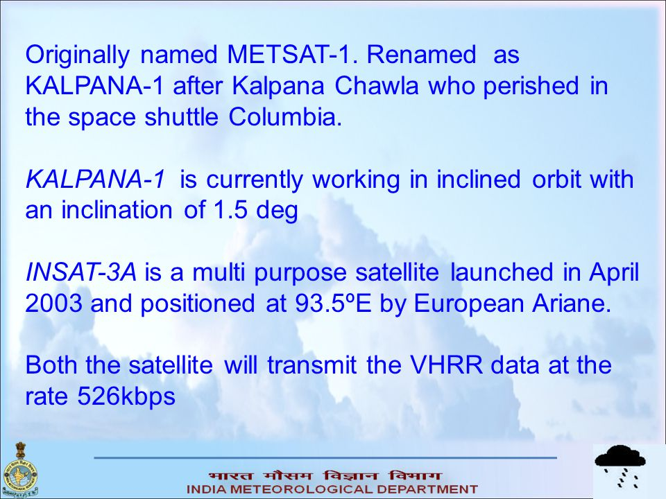 Originally named METSAT-1. Renamed as KALPANA-1 after Kalpana Chawla who perished in the space shuttle Columbia. KALPANA-1 is currently working in inc