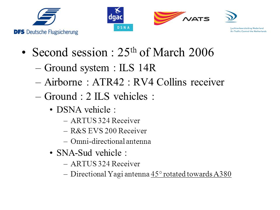 Second session : 25 th of March 2006 –Ground system : ILS 14R –Airborne : ATR42 : RV4 Collins receiver –Ground : 2 ILS vehicles : DSNA vehicle : –ARTU