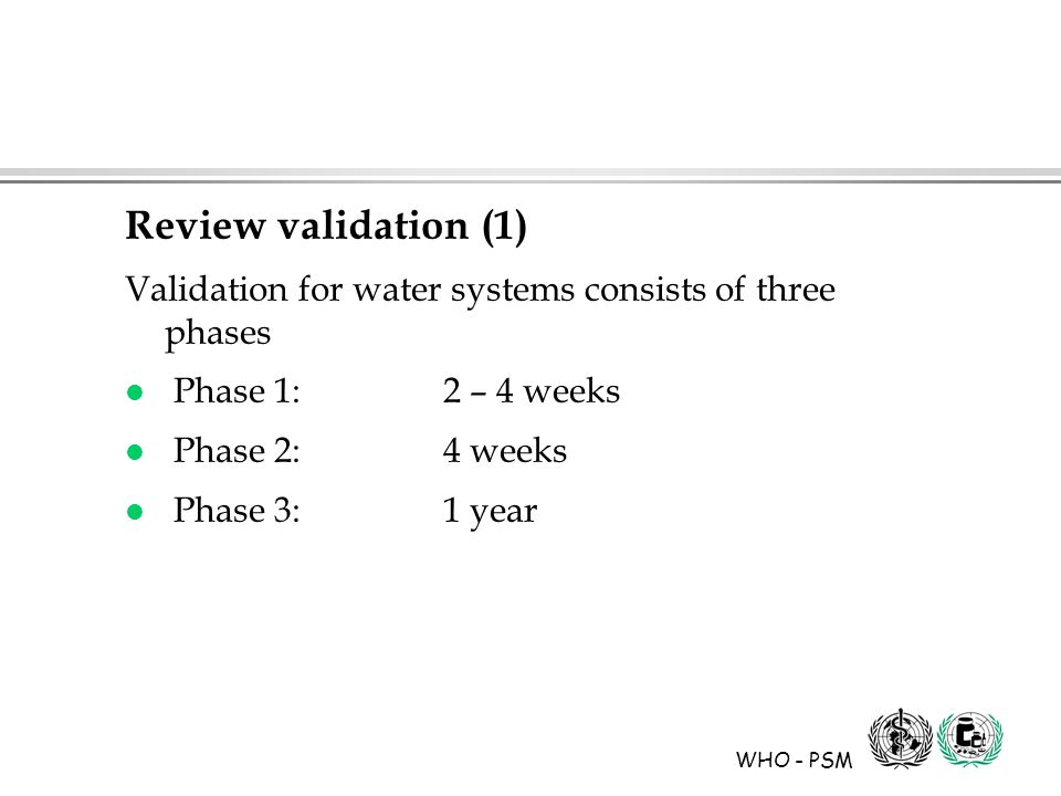 WHO - PSM Review validation (1) Validation for water systems consists of three phases l Phase 1: 2 – 4 weeks l Phase 2:4 weeks l Phase 3:1 year