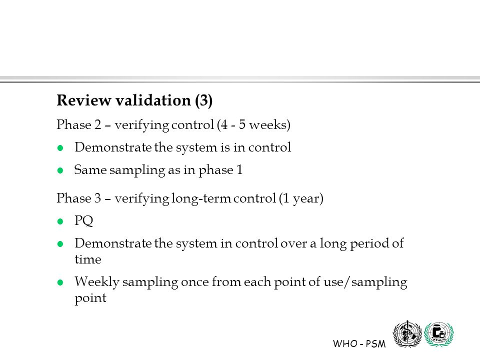 WHO - PSM Review validation (3) Phase 2 – verifying control (4 - 5 weeks) l Demonstrate the system is in control l Same sampling as in phase 1 Phase 3 – verifying long-term control (1 year) l PQ l Demonstrate the system in control over a long period of time l Weekly sampling once from each point of use/sampling point