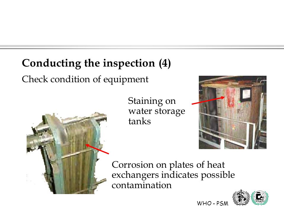 WHO - PSM Staining on water storage tanks Corrosion on plates of heat exchangers indicates possible contamination Conducting the inspection (4) Check condition of equipment