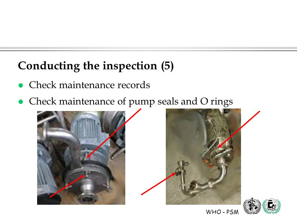 WHO - PSM Conducting the inspection (5) l Check maintenance records l Check maintenance of pump seals and O rings