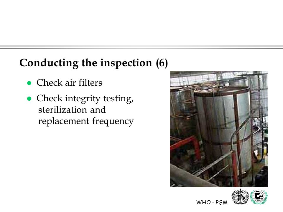 WHO - PSM l Check air filters l Check integrity testing, sterilization and replacement frequency Conducting the inspection (6)