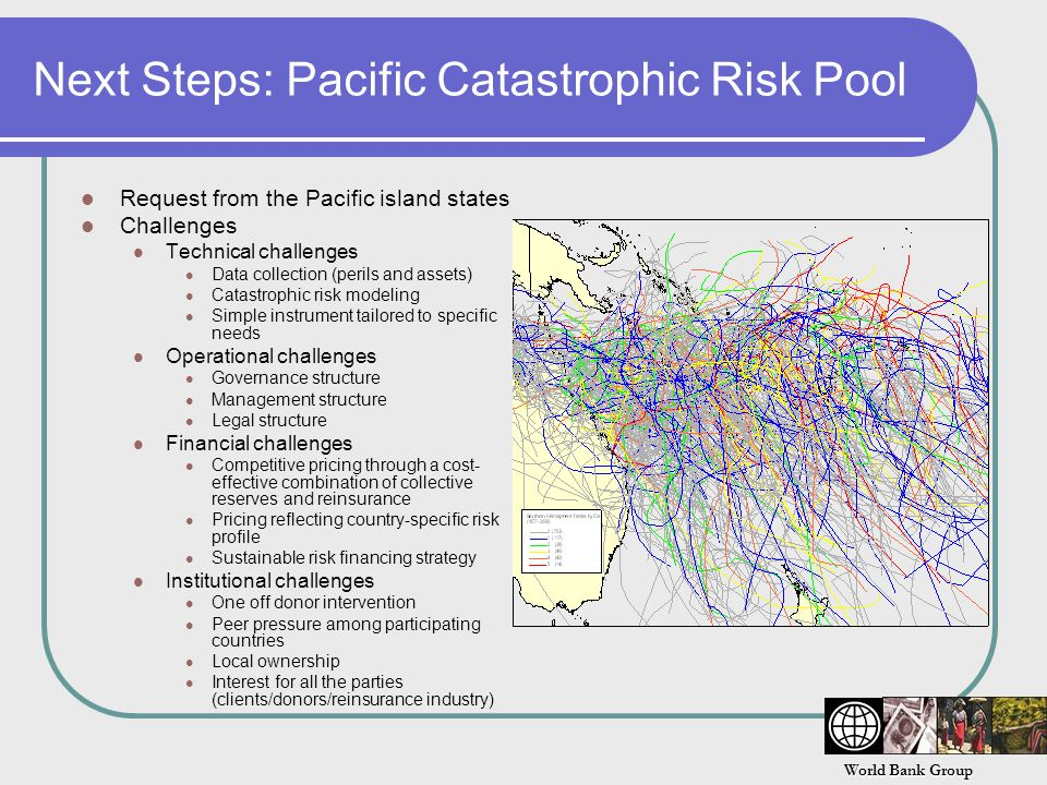 World Bank Group Next Steps: Pacific Catastrophic Risk Pool Request from the Pacific island states Challenges Technical challenges Data collection (perils and assets) Catastrophic risk modeling Simple instrument tailored to specific needs Operational challenges Governance structure Management structure Legal structure Financial challenges Competitive pricing through a cost- effective combination of collective reserves and reinsurance Pricing reflecting country-specific risk profile Sustainable risk financing strategy Institutional challenges One off donor intervention Peer pressure among participating countries Local ownership Interest for all the parties (clients/donors/reinsurance industry)