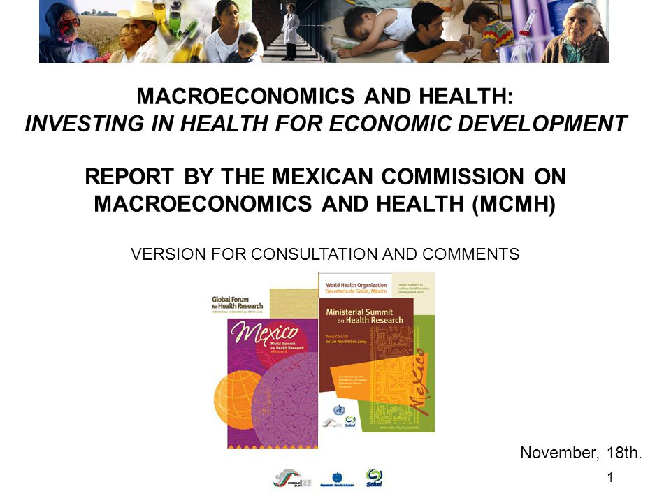 1 MACROECONOMICS AND HEALTH: INVESTING IN HEALTH FOR ECONOMIC DEVELOPMENT REPORT BY THE MEXICAN COMMISSION ON MACROECONOMICS AND HEALTH (MCMH) VERSION FOR CONSULTATION AND COMMENTS November, 18th.