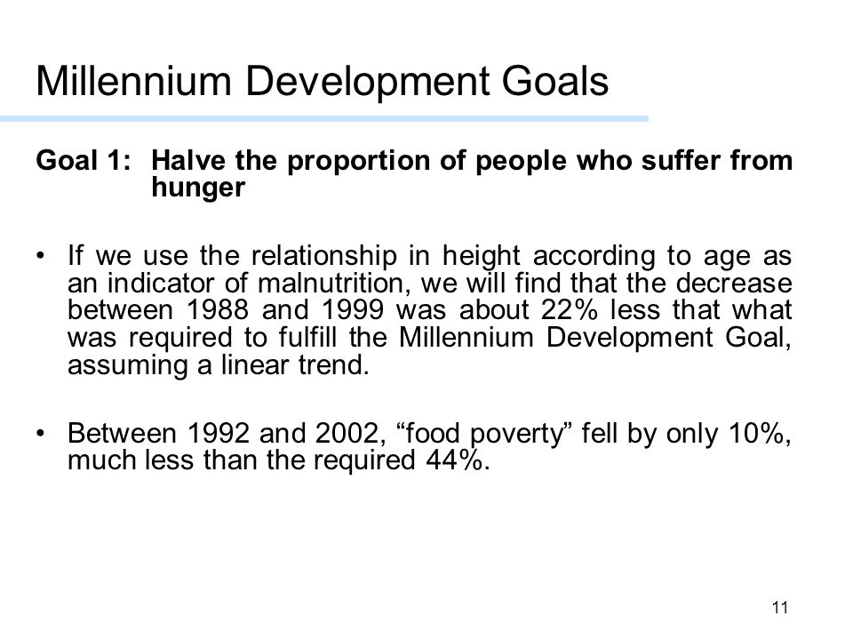 11 Millennium Development Goals Goal 1: Halve the proportion of people who suffer from hunger If we use the relationship in height according to age as an indicator of malnutrition, we will find that the decrease between 1988 and 1999 was about 22% less that what was required to fulfill the Millennium Development Goal, assuming a linear trend.