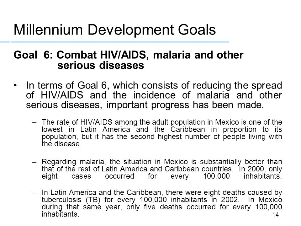 14 Millennium Development Goals Goal 6: Combat HIV/AIDS, malaria and other serious diseases In terms of Goal 6, which consists of reducing the spread of HIV/AIDS and the incidence of malaria and other serious diseases, important progress has been made.