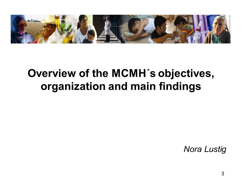 3 Overview of the MCMH´s objectives, organization and main findings Nora Lustig