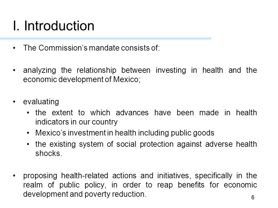 6 The Commission's mandate consists of: analyzing the relationship between investing in health and the economic development of Mexico; evaluating the extent to which advances have been made in health indicators in our country Mexico's investment in health including public goods the existing system of social protection against adverse health shocks.