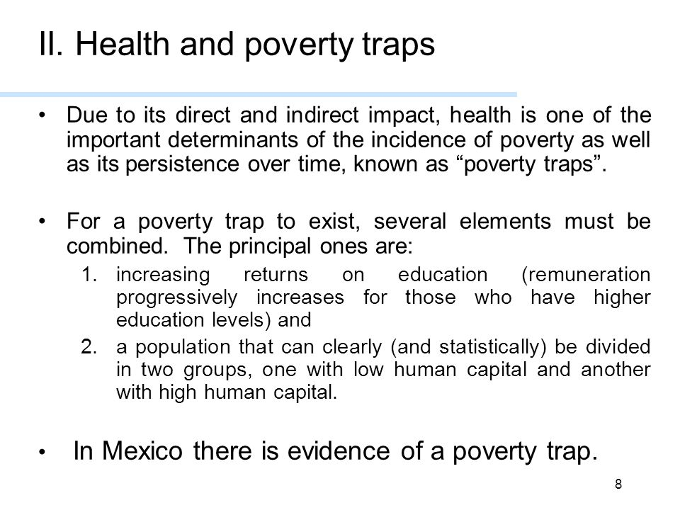 8 II. Health and poverty traps Due to its direct and indirect impact, health is one of the important determinants of the incidence of poverty as well