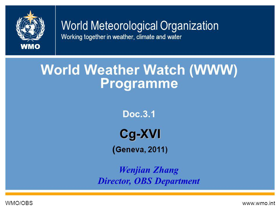 World Meteorological Organization Working together in weather, climate and water World Weather Watch (WWW) Programme Doc.3.1 WMO/OBSwww.wmo.int WMO Wenjian Zhang Director, OBS Department Cg-XVI ( Geneva, 2011)