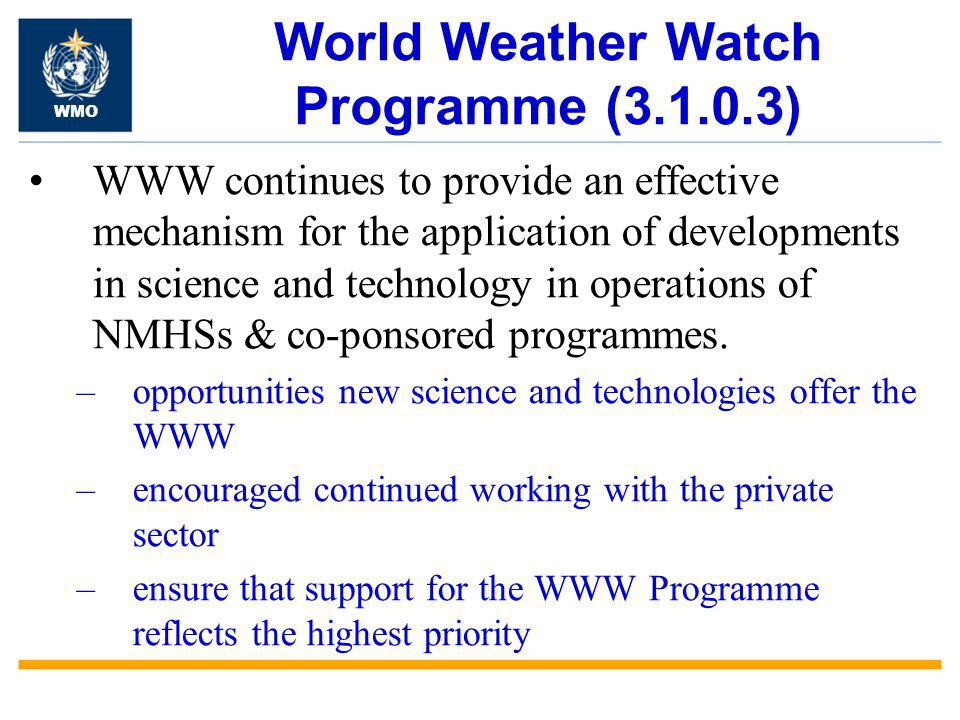 World Weather Watch Programme (3.1.0.3) WWW continues to provide an effective mechanism for the application of developments in science and technology in operations of NMHSs & co-ponsored programmes.