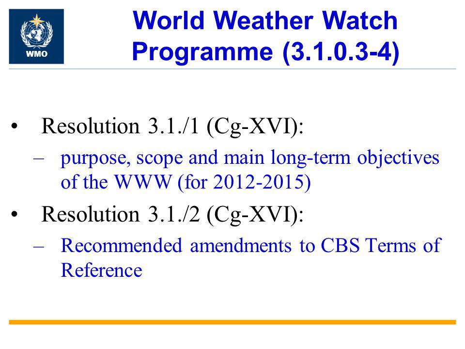 World Weather Watch Programme (3.1.0.3-4) Resolution 3.1./1 (Cg-XVI): –purpose, scope and main long-term objectives of the WWW (for 2012-2015) Resolution 3.1./2 (Cg-XVI): –Recommended amendments to CBS Terms of Reference WMO