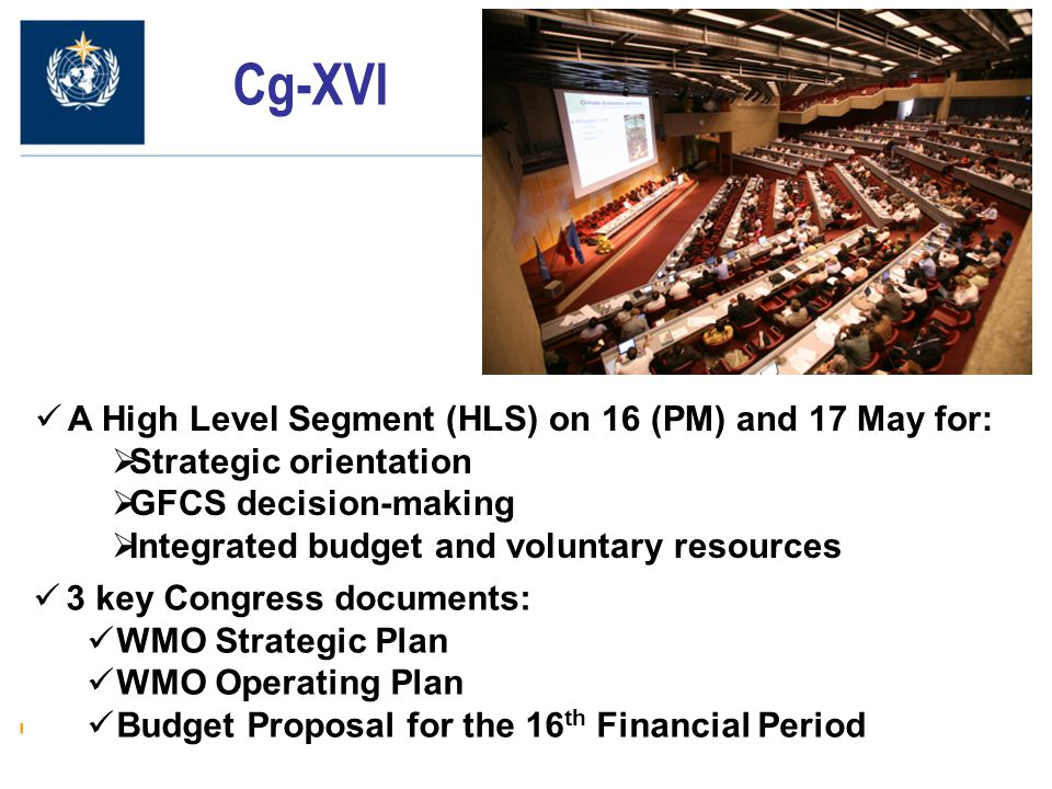 2 Cg-XVI A High Level Segment (HLS) on 16 (PM) and 17 May for:  Strategic orientation  GFCS decision-making  Integrated budget and voluntary resources 3 key Congress documents: WMO Strategic Plan WMO Operating Plan Budget Proposal for the 16 th Financial Period