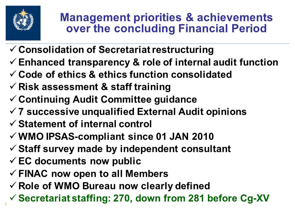 4 Consolidation of Secretariat restructuring Enhanced transparency & role of internal audit function Code of ethics & ethics function consolidated Risk assessment & staff training Continuing Audit Committee guidance 7 successive unqualified External Audit opinions Statement of internal control WMO IPSAS-compliant since 01 JAN 2010 Staff survey made by independent consultant EC documents now public FINAC now open to all Members Role of WMO Bureau now clearly defined Secretariat staffing: 270, down from 281 before Cg-XV Management priorities & achievements over the concluding Financial Period
