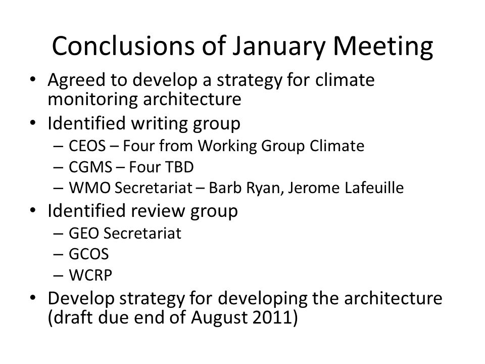 Conclusions of January Meeting Agreed to develop a strategy for climate monitoring architecture Identified writing group – CEOS – Four from Working Group Climate – CGMS – Four TBD – WMO Secretariat – Barb Ryan, Jerome Lafeuille Identified review group – GEO Secretariat – GCOS – WCRP Develop strategy for developing the architecture (draft due end of August 2011)