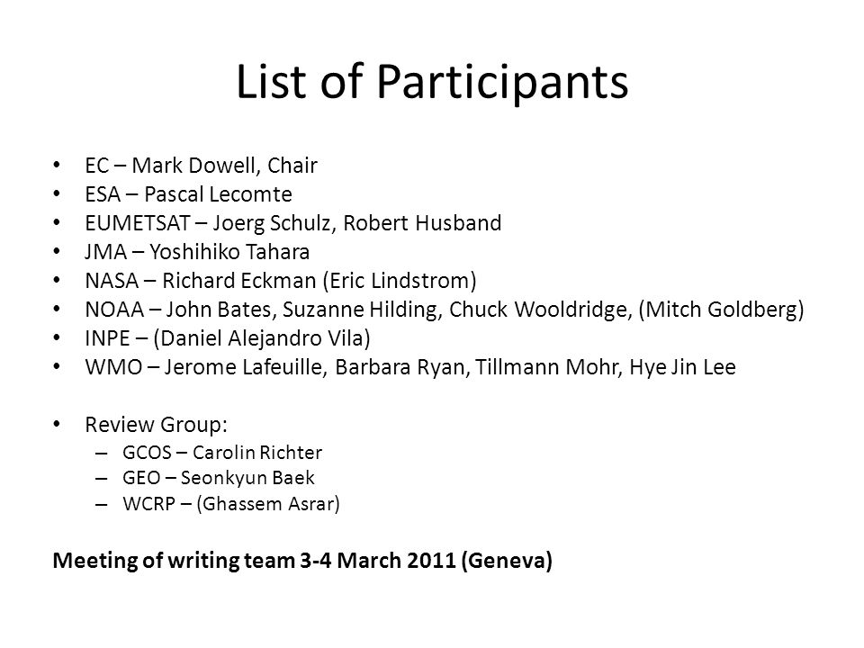 List of Participants EC – Mark Dowell, Chair ESA – Pascal Lecomte EUMETSAT – Joerg Schulz, Robert Husband JMA – Yoshihiko Tahara NASA – Richard Eckman (Eric Lindstrom) NOAA – John Bates, Suzanne Hilding, Chuck Wooldridge, (Mitch Goldberg) INPE – (Daniel Alejandro Vila) WMO – Jerome Lafeuille, Barbara Ryan, Tillmann Mohr, Hye Jin Lee Review Group: – GCOS – Carolin Richter – GEO – Seonkyun Baek – WCRP – (Ghassem Asrar) Meeting of writing team 3-4 March 2011 (Geneva)
