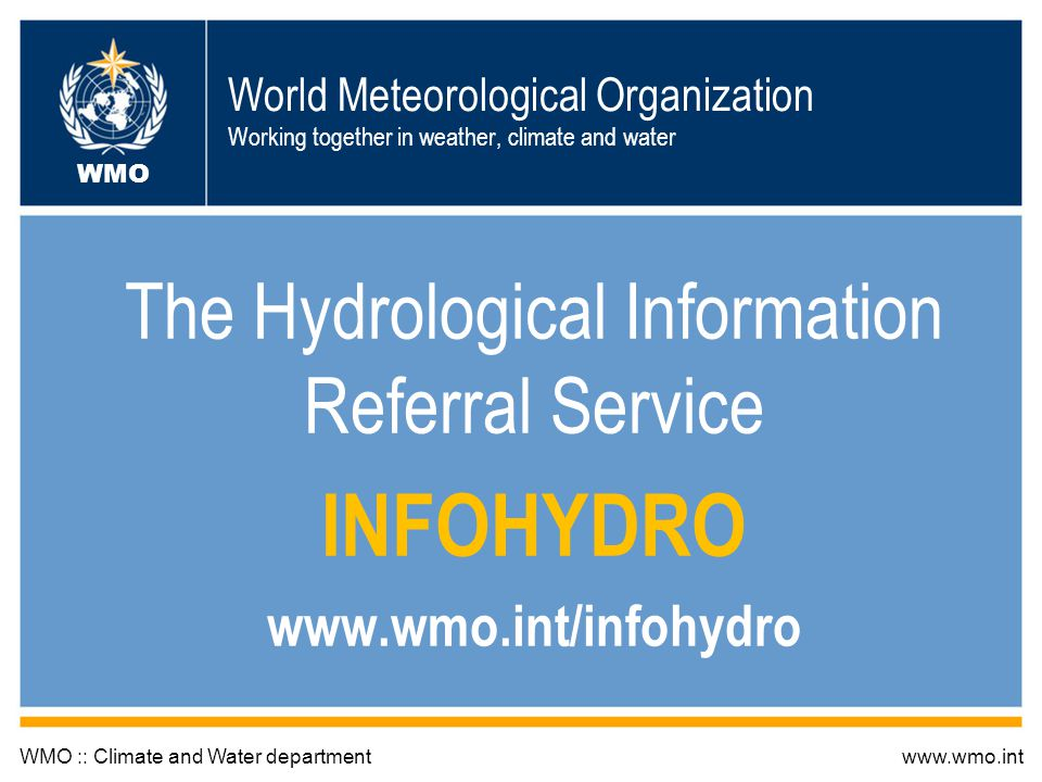 World Meteorological Organization Working together in weather, climate and water The Hydrological Information Referral Service INFOHYDRO www.wmo.int/infohydro WMO :: Climate and Water departmentwww.wmo.int WMO