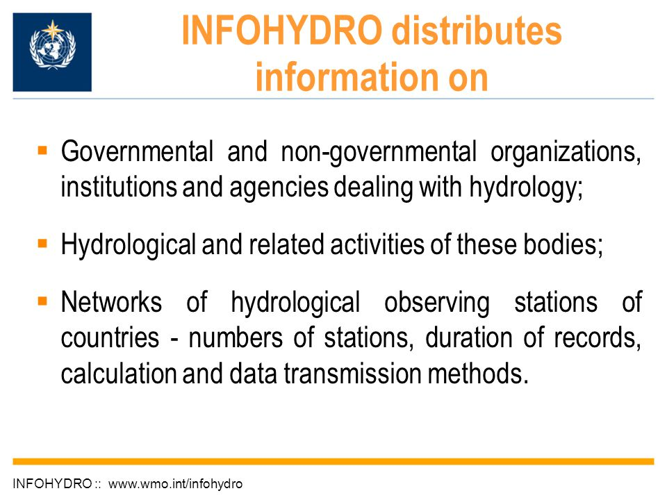 INFOHYDRO distributes information on INFOHYDRO :: www.wmo.int/infohydro  Governmental and non-governmental organizations, institutions and agencies dealing with hydrology;  Hydrological and related activities of these bodies;  Networks of hydrological observing stations of countries - numbers of stations, duration of records, calculation and data transmission methods.