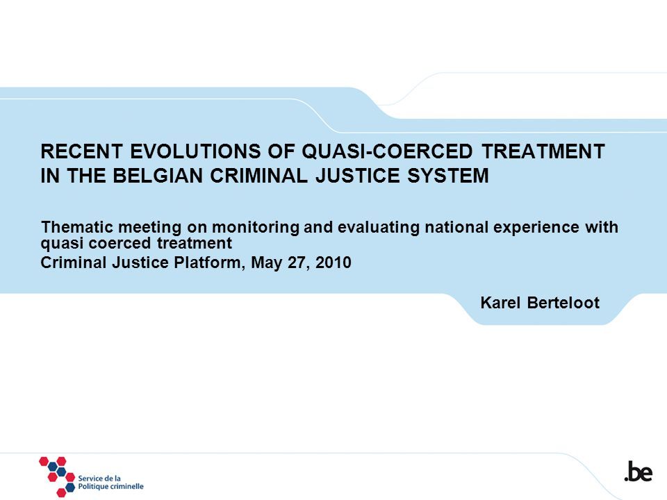 RECENT EVOLUTIONS OF QUASI-COERCED TREATMENT IN THE BELGIAN CRIMINAL JUSTICE SYSTEM Thematic meeting on monitoring and evaluating national experience with quasi coerced treatment Criminal Justice Platform, May 27, 2010 Karel Berteloot